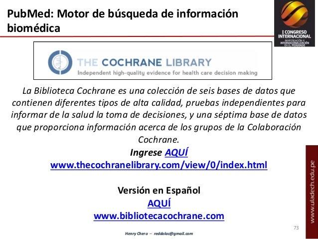 Henry Chero – reddolac@gmail.com La Biblioteca Cochrane es una colección de seis bases de datos que contienen diferentes t...