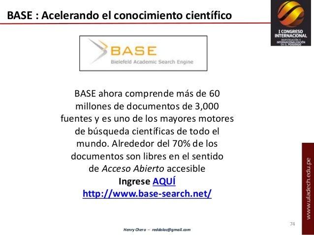 Henry Chero – reddolac@gmail.com BASE : Acelerando el conocimiento científico BASE ahora comprende más de 60 millones de d...