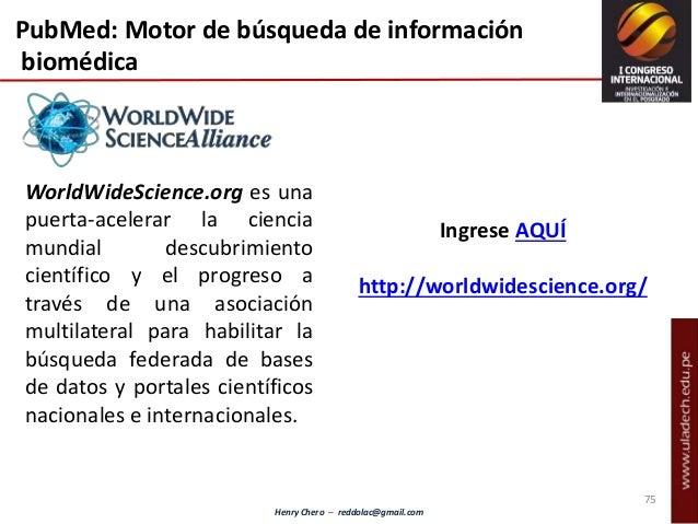 Henry Chero – reddolac@gmail.com PubMed: Motor de búsqueda de información biomédica WorldWideScience.org es una puerta-ace...