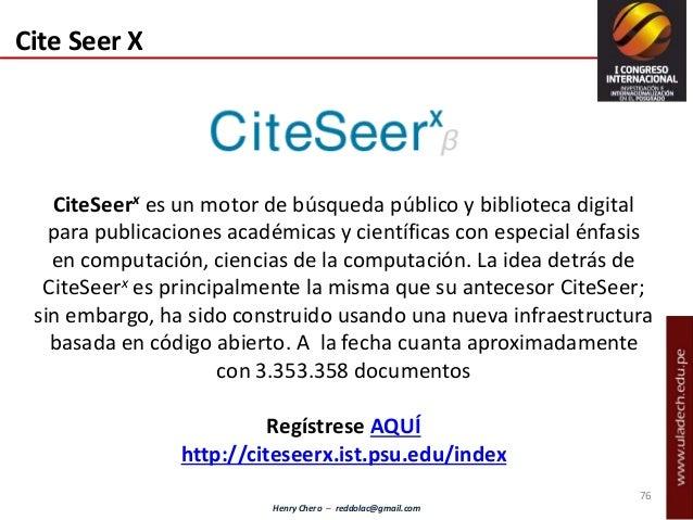 Henry Chero – reddolac@gmail.com Cite Seer X CiteSeerx es un motor de búsqueda público y biblioteca digital para publicaci...