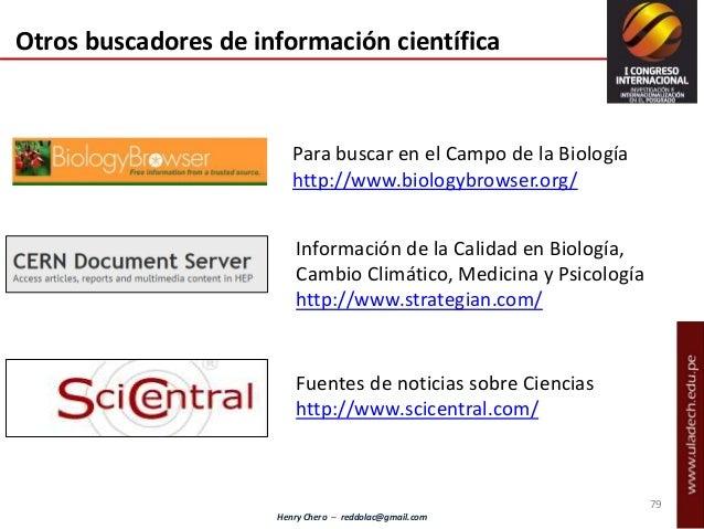 Henry Chero – reddolac@gmail.com Para buscar en el Campo de la Biología http://www.biologybrowser.org/ Fuentes de noticias...