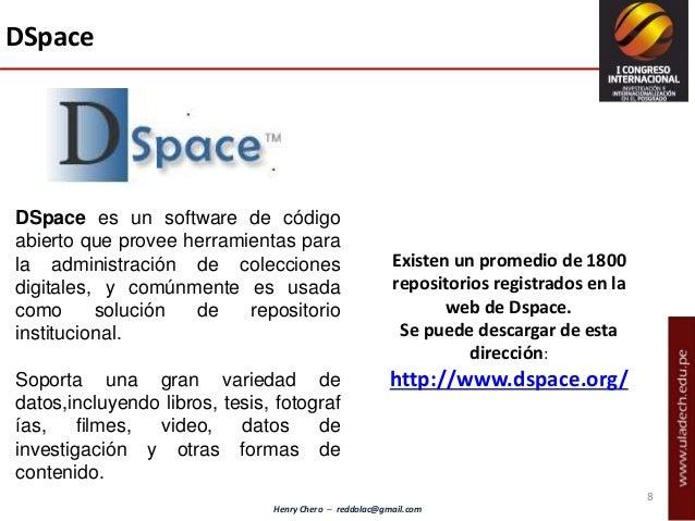 Henry Chero – reddolac@gmail.com DSpace es un software de código abierto que provee herramientas para la administración de...