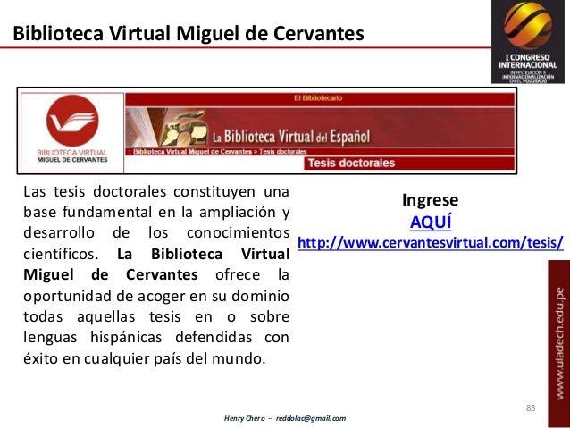 Henry Chero – reddolac@gmail.com Biblioteca Virtual Miguel de Cervantes Las tesis doctorales constituyen una base fundamen...