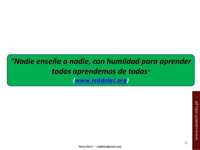 """Henry Chero – reddolac@gmail.com 87 """"Nadie enseña a nadie, con humildad para aprender todos aprendemos de todos"""" (www.redd..."""