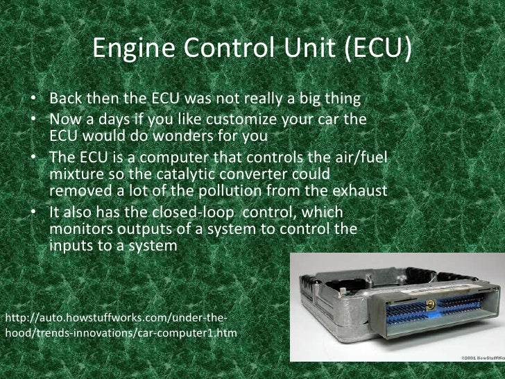 Engine Control Unit (ECU)<br />Back then the ECU was not really a big thing <br />Now a days if you like customize your ca...