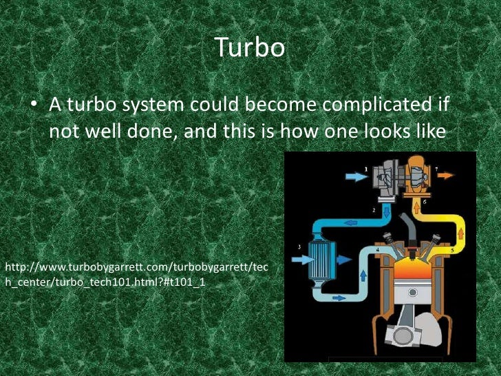 Turbo <br />A turbo system could become complicated if not well done, and this is how one looks like  <br />http://www.tur...