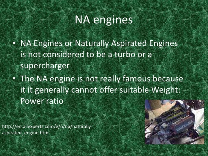 NA engines <br />NA Engines or Naturally Aspirated Engines is not considered to be a turbo or a supercharger <br />The NA ...