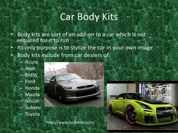 Car Body Kits <br />Body kits are sort of an add-on to a car which is not required for it to run<br />Its only purpose is ...