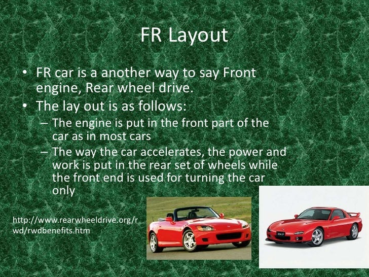 FR Layout <br />FR car is a another way to say Front engine, Rear wheel drive.<br />The lay out is as follows:<br />The en...