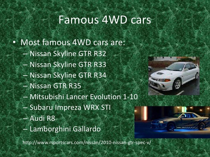 Famous 4WD cars <br />Most famous 4WD cars are:<br />Nissan Skyline GTR R32<br />Nissan Skyline GTR R33<br />Nissan Skylin...
