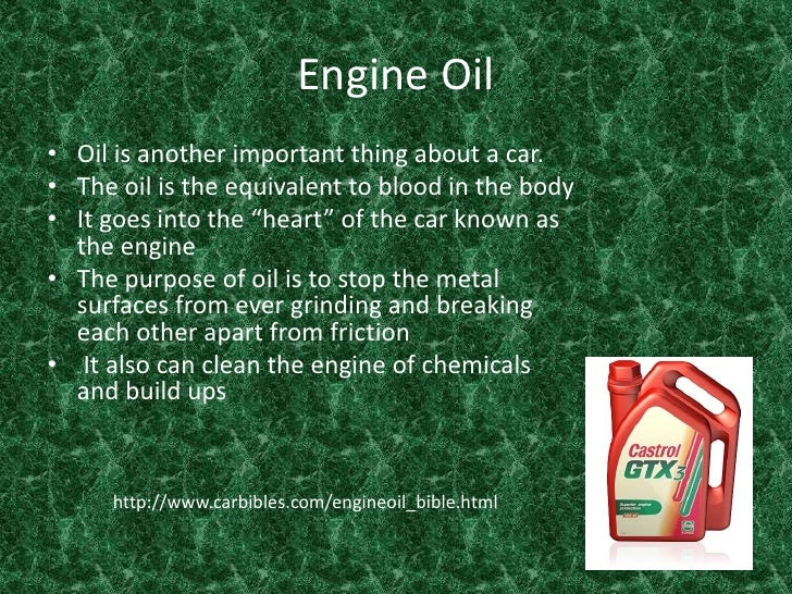 Engine Oil<br />Oil is another important thing about a car.<br />The oil is the equivalent to blood in the body<br />It go...