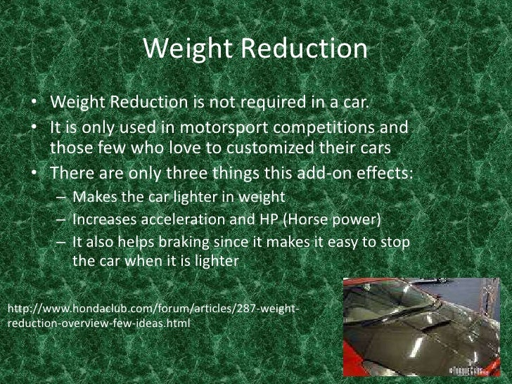 Weight Reduction <br />Weight Reduction is not required in a car. <br />It is only used in motorsport competitions and tho...