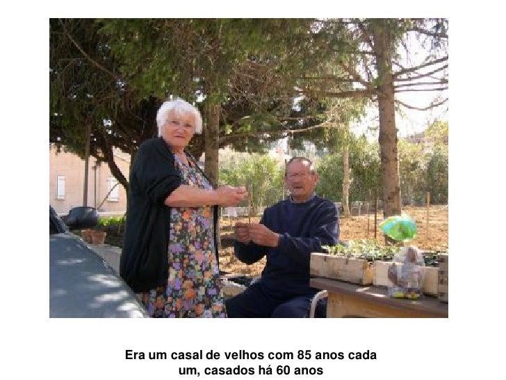 Era um casal de velhos com 85 anos cada        um, casados há 60 anos