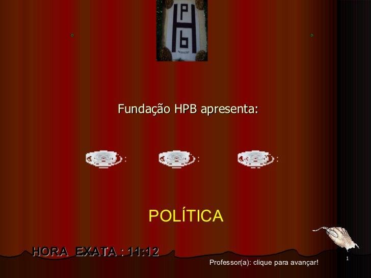 Fundação HPB apresenta: Professor(a): clique para avançar! HORA  EXATA  :  11:12 POLÍTICA