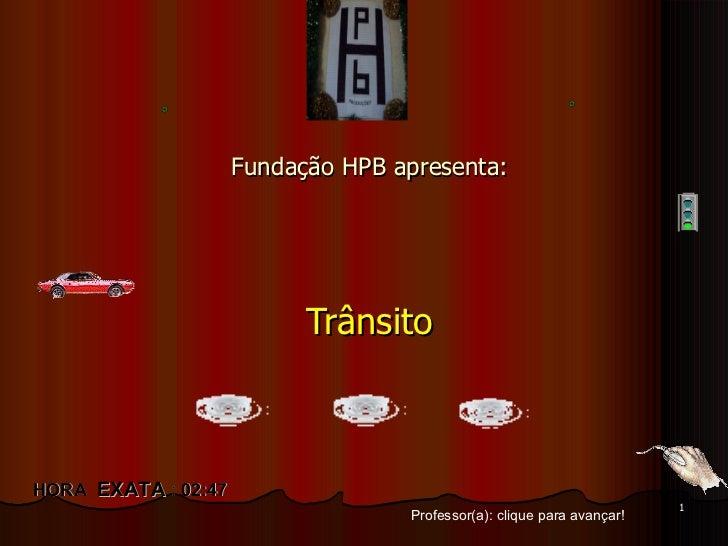 Fundação HPB apresenta: Trânsito Professor(a): clique para avançar! HORA  EXATA  :  02:39