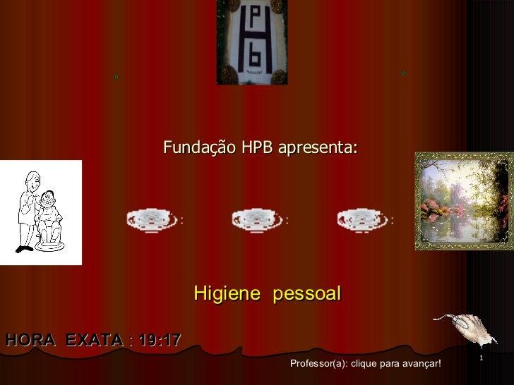 Fundação HPB apresenta: Professor(a): clique para avançar! HORA  EXATA  :  19:17 Higiene  pessoal