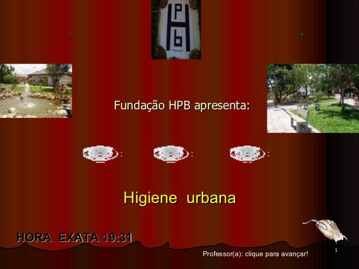 Fundação HPB apresenta: Professor(a): clique para avançar! HORA  EXATA   19:15 Higiene  urbana