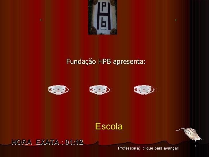 Fundação HPB apresenta: Professor(a): clique para avançar! HORA  EXATA  :  01:11 Escola