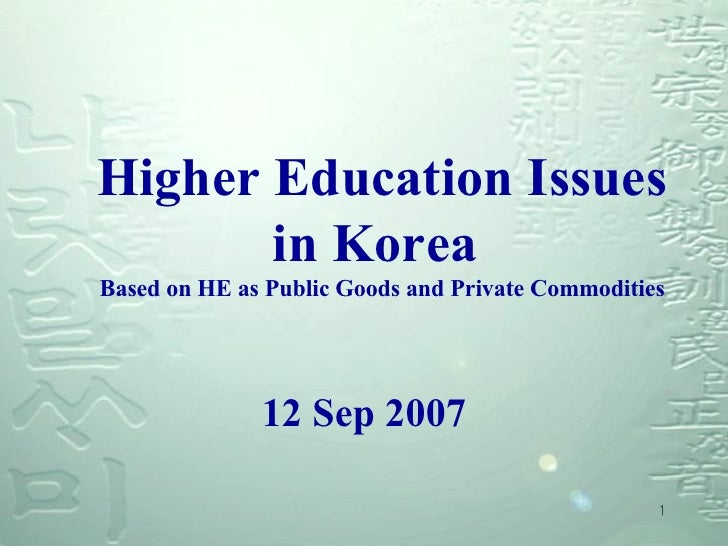 Higher Education Issues in Korea  Based on HE as Public Goods and Private Commodities <ul><li>12 Sep 2007 </li></ul>