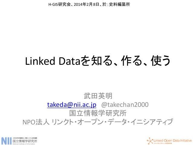 Linked Dataを知る、作る、使う 武田英明 takeda@nii.ac.jp @takechan2000 国立情報学研究所 NPO法人 リンクト・オープン・データ・イニシアティブ H-GIS研究会、2014年2月8日、於:史料編纂所