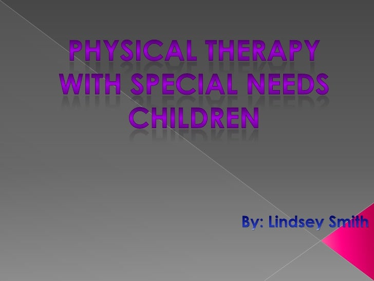 Physical Therapy with Special Needs Children <br />By: Lindsey Smith <br />