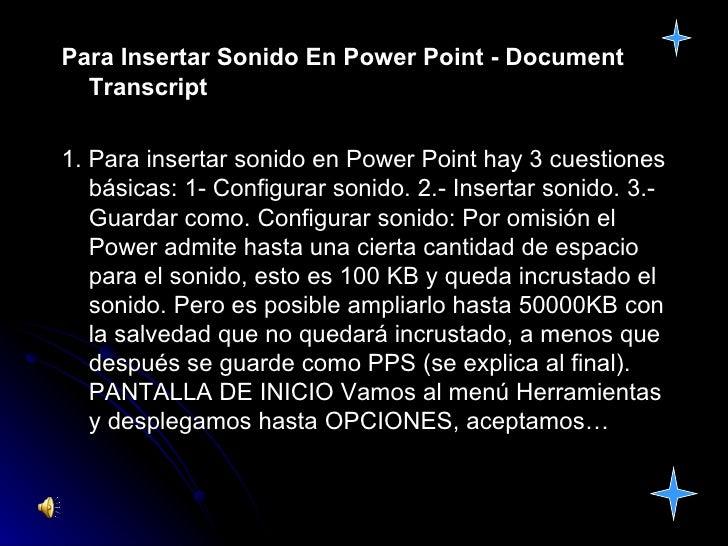 Para Insertar Sonido En Power Point - Document Transcript 1. Para insertar sonido en Power Point hay 3 cuestiones básicas:...