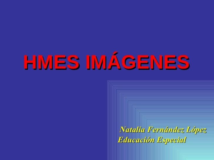 HMES IMÁGENES <ul><li>  Natalia Fernández López </li></ul><ul><li>Educación Especial </li></ul>