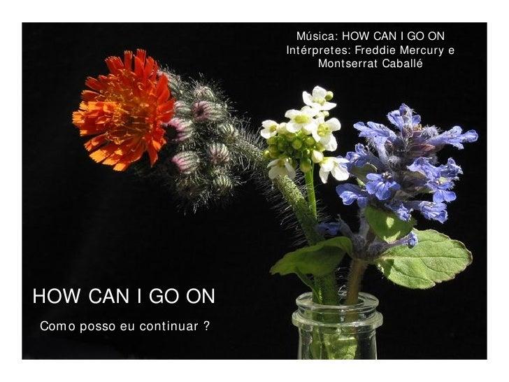 HOW CAN I GO ON HOW CAN I GO ON Música: HOW CAN I GO ON Intérpretes: Freddie Mercury e Montserrat Caballé Como posso eu co...