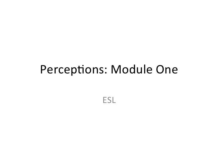 Percep&ons: Module One               ESL