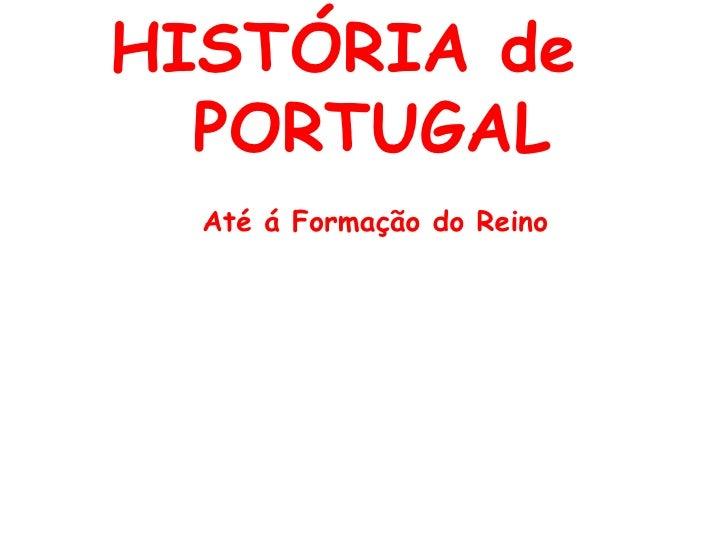 HISTÓRIA de   PORTUGAL Até á Formação do Reino