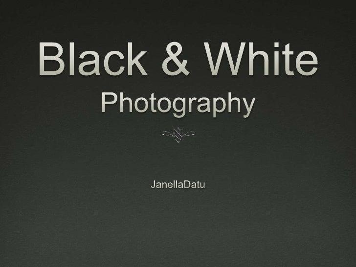 Black & White   Photography        By: Janella Datu