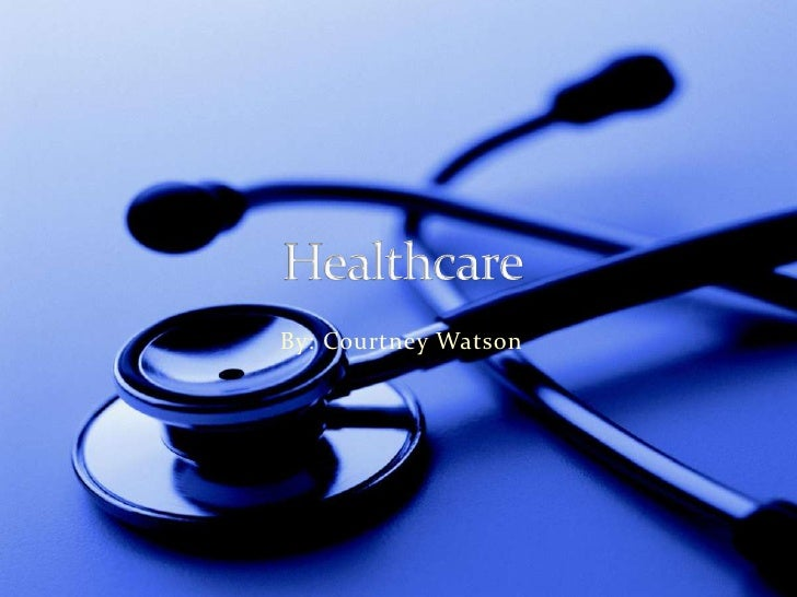 Healthcare <br />By: Courtney Watson<br />