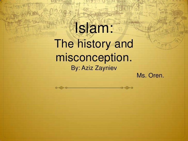 Islam:The history and misconception.By: Aziz ZaynievMs. Oren.<br />