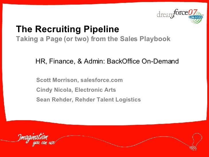 The Recruiting Pipeline Taking a Page (or two) from the Sales Playbook Scott Morrison, salesforce.com Cindy Nicola, Electr...