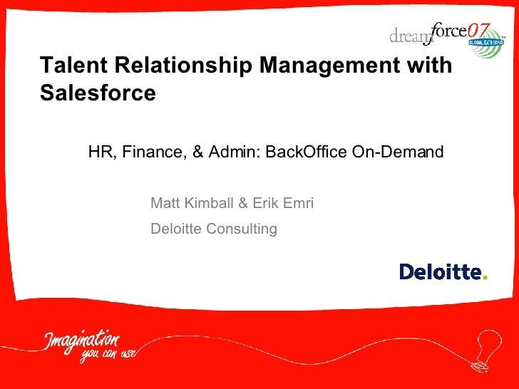 Talent Relationship Management with Salesforce Matt Kimball & Erik Emri Deloitte Consulting HR, Finance, & Admin: BackOffi...