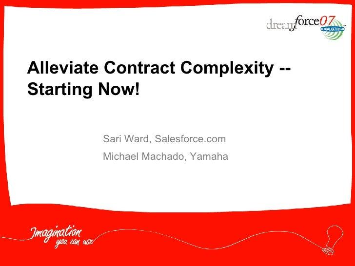 Alleviate Contract Complexity -- Starting Now! Sari Ward, Salesforce.com Michael Machado, Yamaha