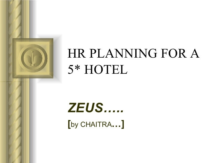 HR PLANNING FOR A 5* HOTEL ZEUS….. [ by CHAITRA …] <ul><li>This presentation will probably involve audience discussion, wh...