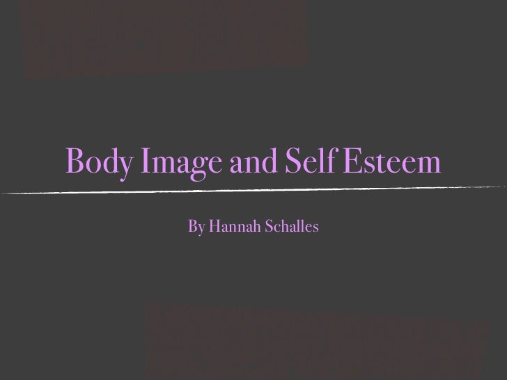 Body Image and Self Esteem         By Hannah Schalles