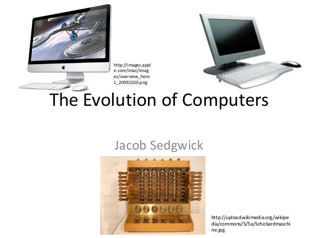The Evolution of Computers Jacob Sedgwick http://upload.wikimedia.org/wikipe dia/commons/5/5a/Schickardmaschi ne.jpg http:...