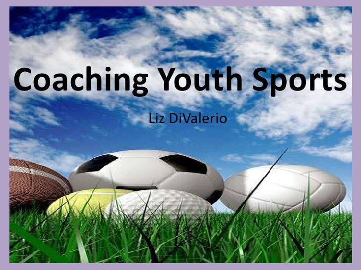 Coaching Youth Sports<br />Liz DiValerio<br />