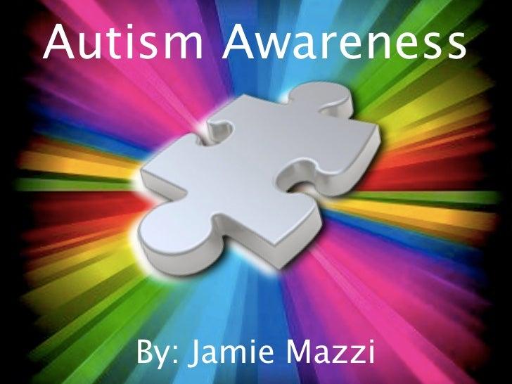 Autism Awareness   By: Jamie Mazzi