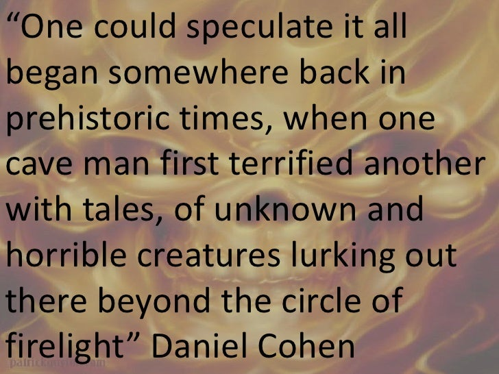 """""""One could speculate it all began somewhere back in prehistoric times, when one cave man first terrified another with tale..."""