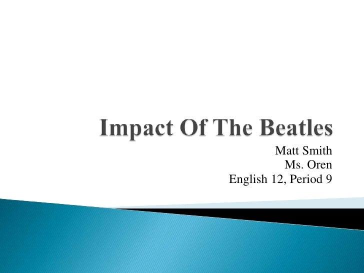 Impact Of The Beatles<br />Matt Smith<br />Ms. Oren<br />English 12, Period 9<br />