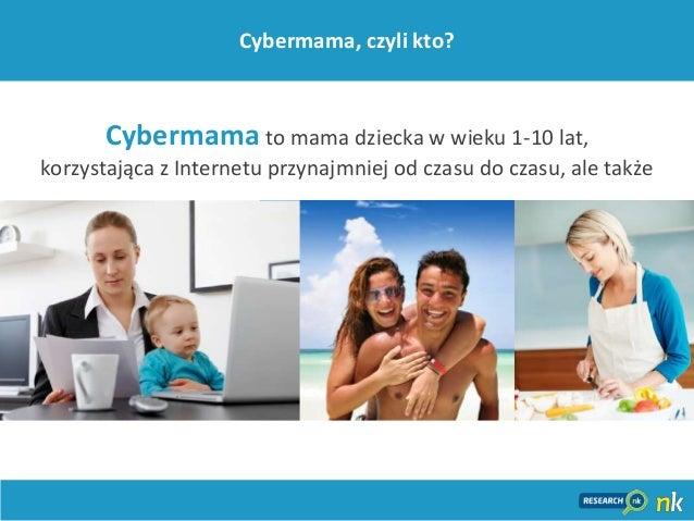 18Cybermama, czyli kto?Cybermama to mama dziecka w wieku 1-10 lat,korzystająca z Internetu przynajmniej od czasu do czasu,...