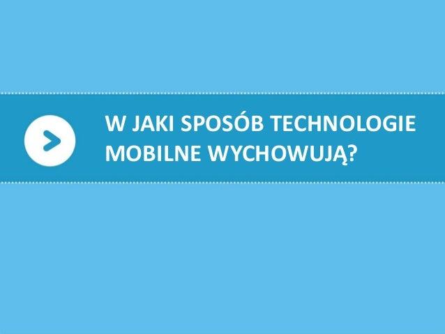 6W JAKI SPOSÓB TECHNOLOGIEMOBILNE WYCHOWUJĄ?
