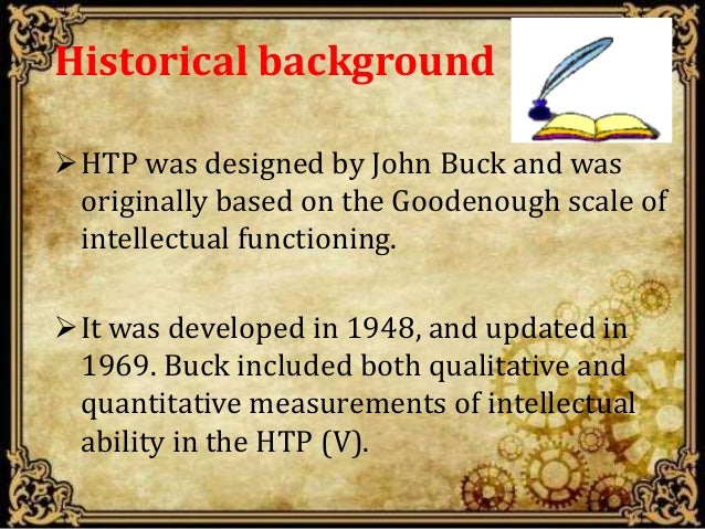 Historical background HTP was designed by John Buck and was originally based on the Goodenough scale of intellectual func...