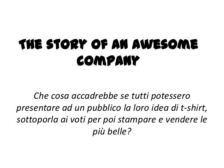 The story of an awesome        company    Che cosa accadrebbe se tutti potesseropresentare ad un pubblico la loro idea di ...