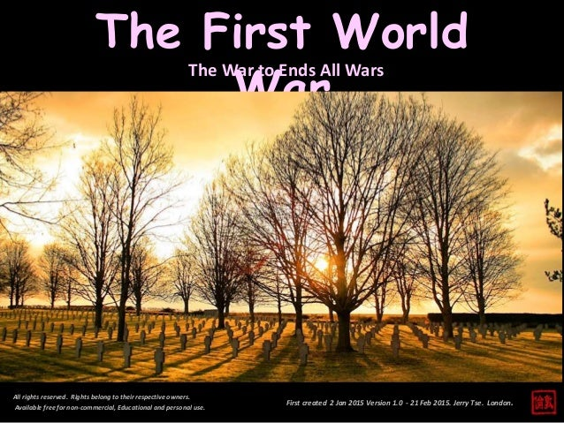 First created 2 Jan 2015 Version 1.0 - 21 Feb 2015. Jerry Tse. London. The First World War All rights reserved. Rights bel...