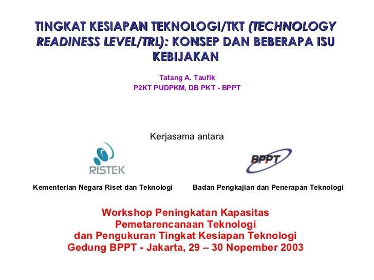TINGKAT KESIAPAN TEKNOLOGI/TKT  (TECHNOLOGY READINESS LEVEL/TRL):  KONSEP DAN BEBERAPA ISU KEBIJAKAN Workshop Peningkatan ...