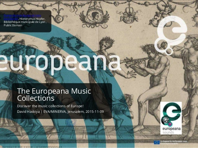 The Europeana Music Collections Discover the music collections of Europe! David Haskiya | EVA/MINERVA, Jerusalem, 2015-11-...